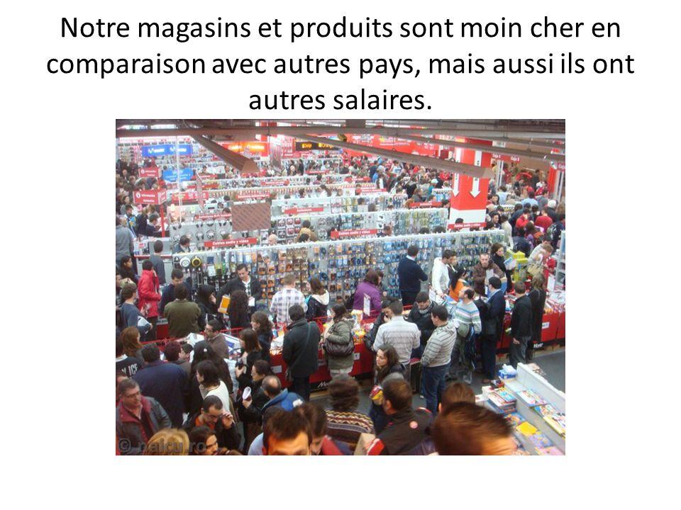 Notre magasins et produits sont moin cher en comparaison avec autres pays, mais aussi ils ont autres salaires.