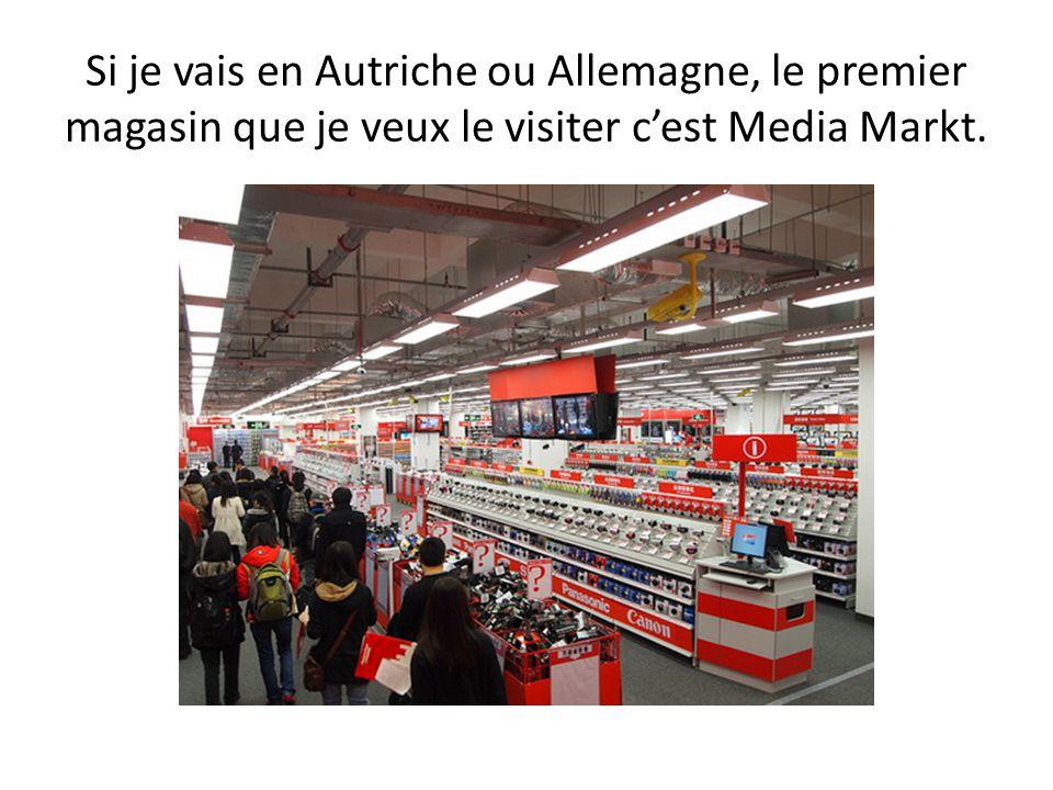 Si je vais en Autriche ou Allemagne, le premier magasin que je veux le visiter c'est Media Markt.