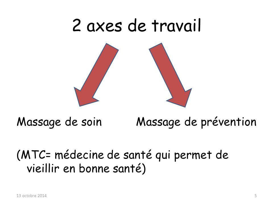 2 axes de travail Massage de soin Massage de prévention (MTC= médecine de santé qui permet de vieillir en bonne santé) 13 octobre 20145