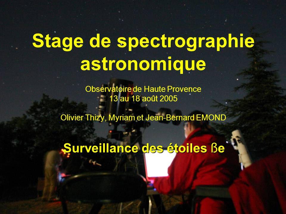 Stage de spectrographie astronomique Observatoire de Haute Provence 13 au 18 août 2005 Olivier Thizy, Myriam et Jean-Bernard EMOND Surveillance des étoiles ß e