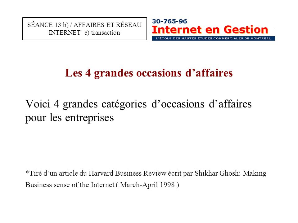 Les 4 grandes occasions d'affaires Voici 4 grandes catégories d'occasions d'affaires pour les entreprises *Tiré d'un article du Harvard Business Review écrit par Shikhar Ghosh: Making Business sense of the Internet ( March-April 1998 ) SÉANCE 13 b) / AFFAIRES ET RÉSEAU INTERNET e) transaction