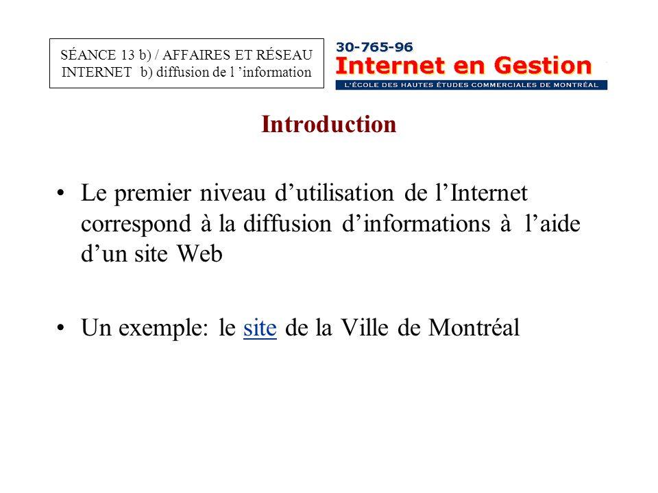 Introduction Le premier niveau d'utilisation de l'Internet correspond à la diffusion d'informations à l'aide d'un site Web Un exemple: le site de la Ville de Montréalsite SÉANCE 13 b) / AFFAIRES ET RÉSEAU INTERNET b) diffusion de l 'information