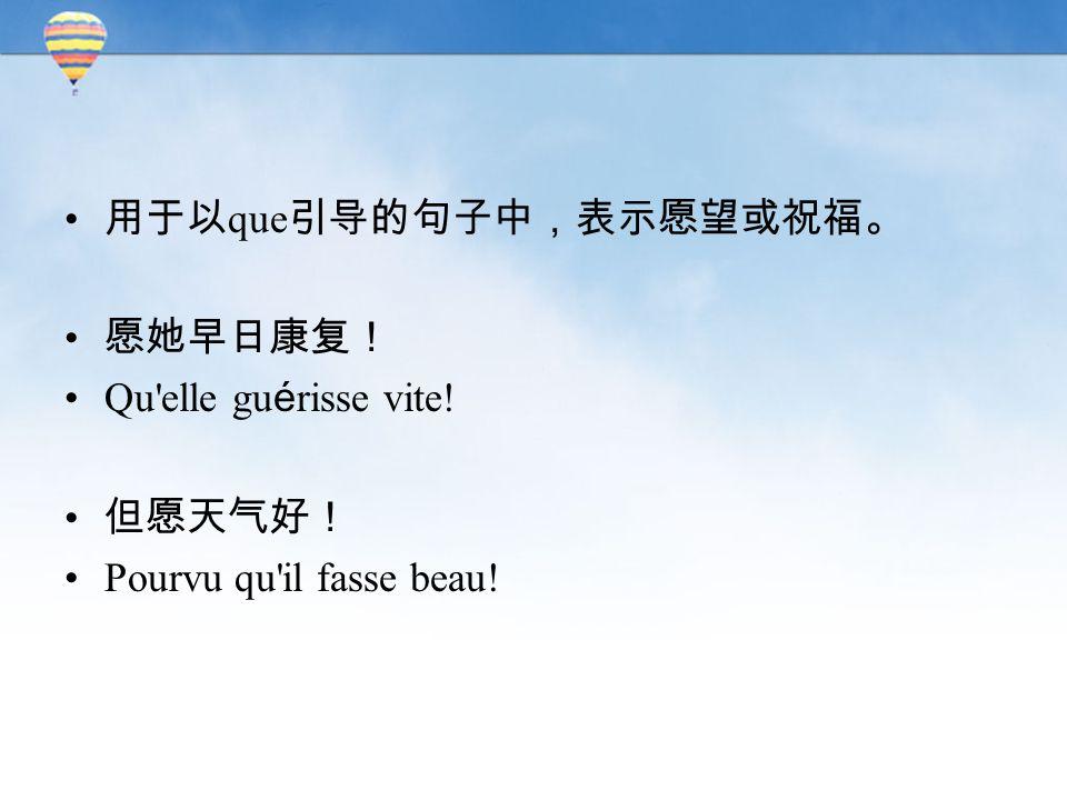 用于以 que 引导的句子中,表示愿望或祝福。 愿她早日康复! Qu elle gu é risse vite! 但愿天气好! Pourvu qu il fasse beau!