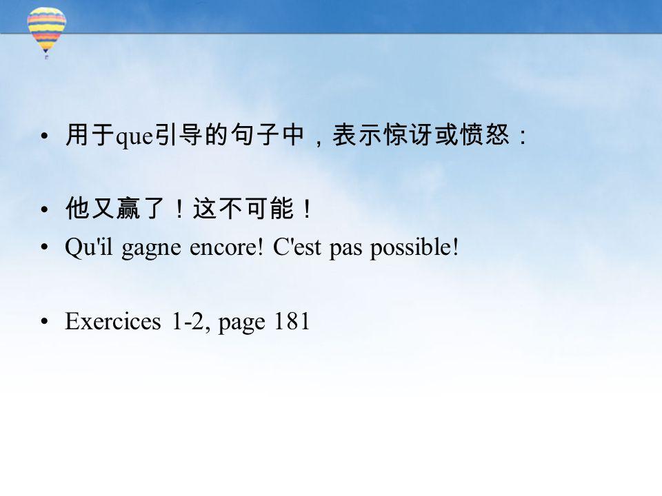 用于 que 引导的句子中,表示惊讶或愤怒: 他又赢了!这不可能! Qu'il gagne encore! C'est pas possible! Exercices 1-2, page 181
