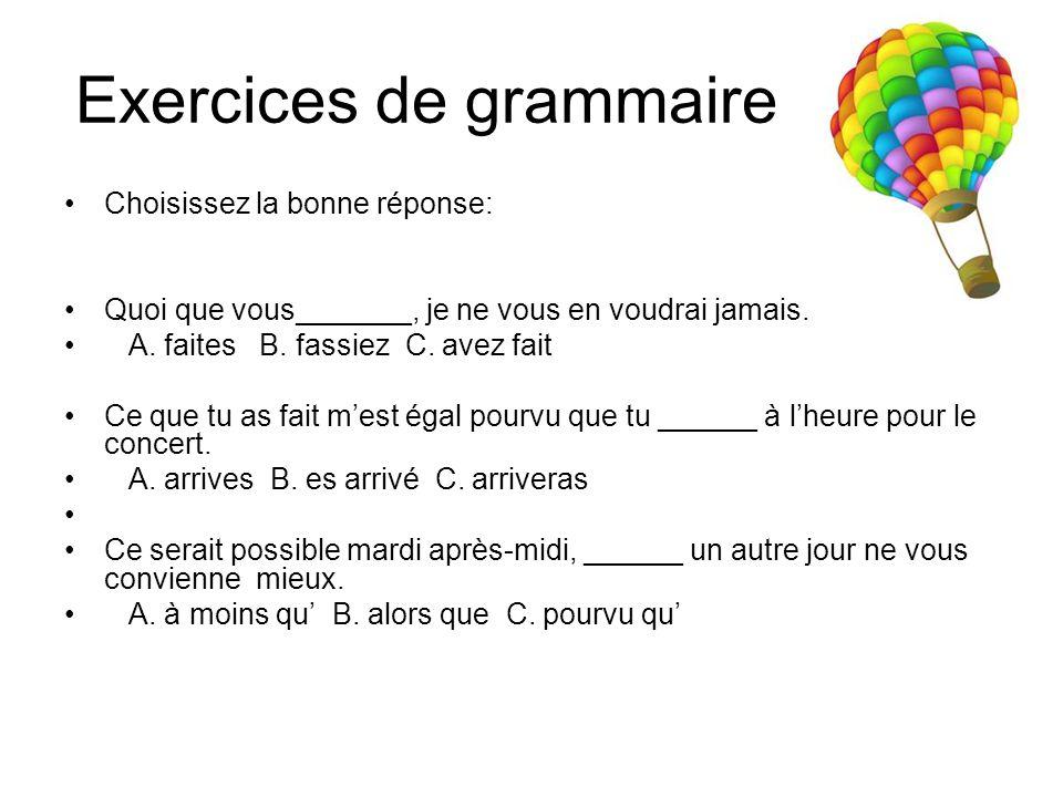 Exercices de grammaire Choisissez la bonne réponse: Quoi que vous_______, je ne vous en voudrai jamais. A. faites B. fassiez C. avez fait Ce que tu as