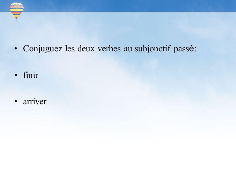Conjuguez les deux verbes au subjonctif pass é : finir arriver