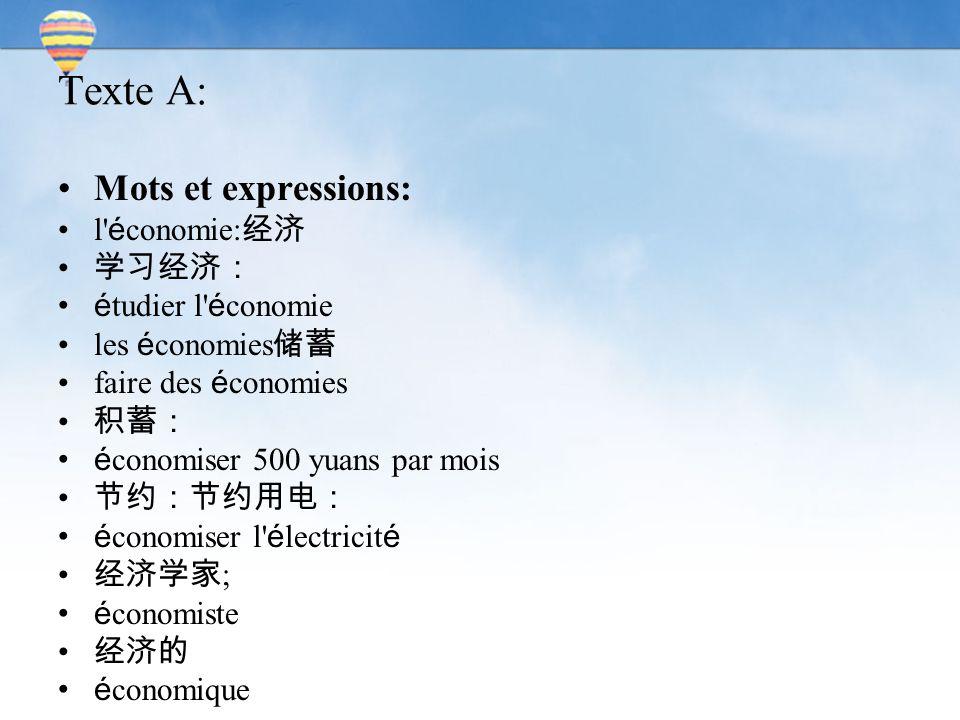Texte A: Mots et expressions: l' é conomie: 经济 学习经济: é tudier l' é conomie les é conomies 储蓄 faire des é conomies 积蓄: é conomiser 500 yuans par mois 节