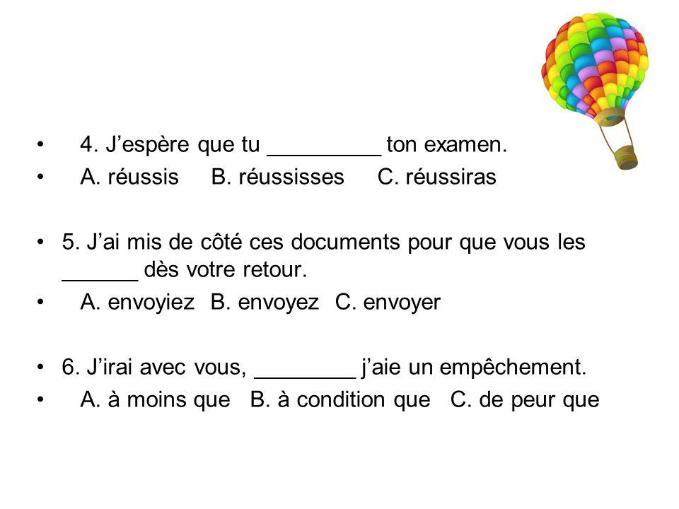 4. J'espère que tu _________ ton examen. A. réussis B. réussisses C. réussiras 5. J'ai mis de côté ces documents pour que vous les ______ dès votre re