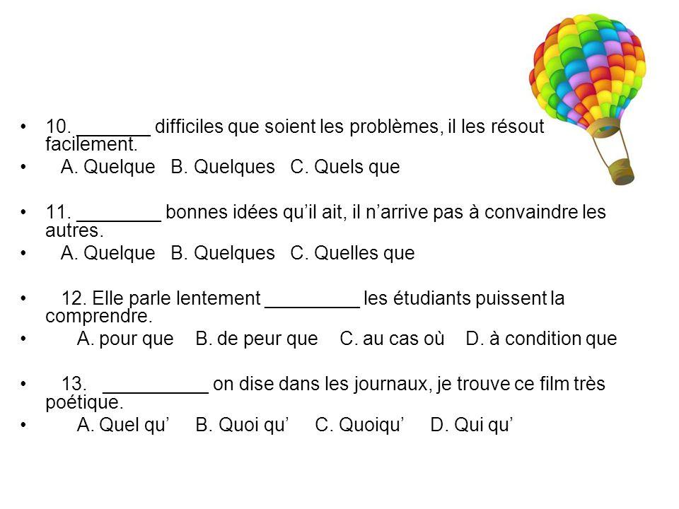 10. _______ difficiles que soient les problèmes, il les résout facilement. A. Quelque B. Quelques C. Quels que 11. ________ bonnes idées qu'il ait, il
