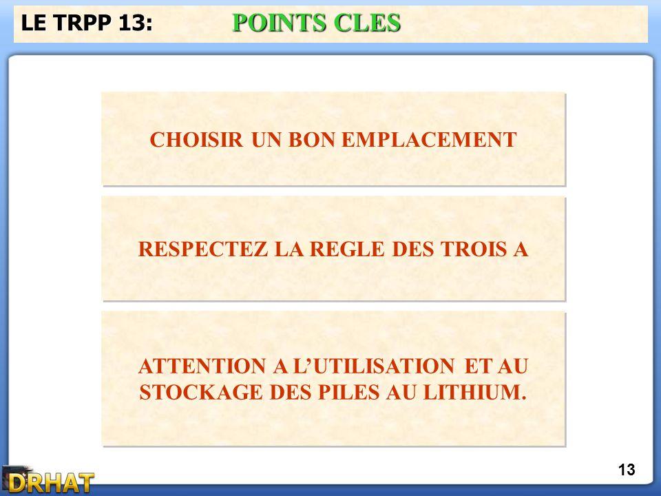 LE TRPP 13: POINTS CLES CHOISIR UN BON EMPLACEMENT 13 RESPECTEZ LA REGLE DES TROIS A ATTENTION A L'UTILISATION ET AU STOCKAGE DES PILES AU LITHIUM.