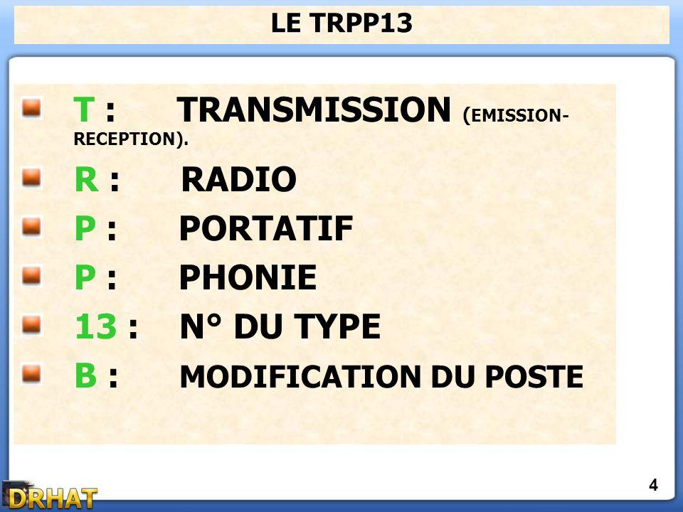 T : TRANSMISSION ( EMISSION- RECEPTION). R : RADIO P : PORTATIF P : PHONIE 13 : N° DU TYPE B : MODIFICATION DU POSTE LE TRPP13 4