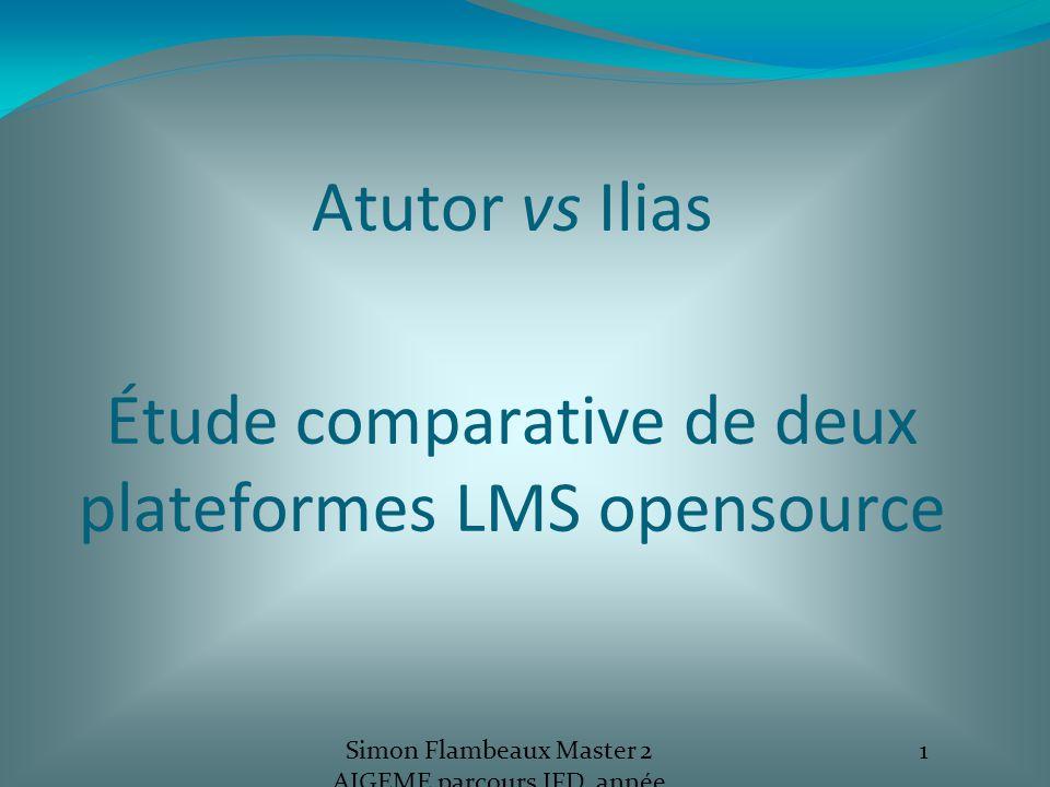 Atutor vs Ilias Étude comparative de deux plateformes LMS opensource Simon Flambeaux Master 2 AIGEME parcours IFD, année 2012-13 1