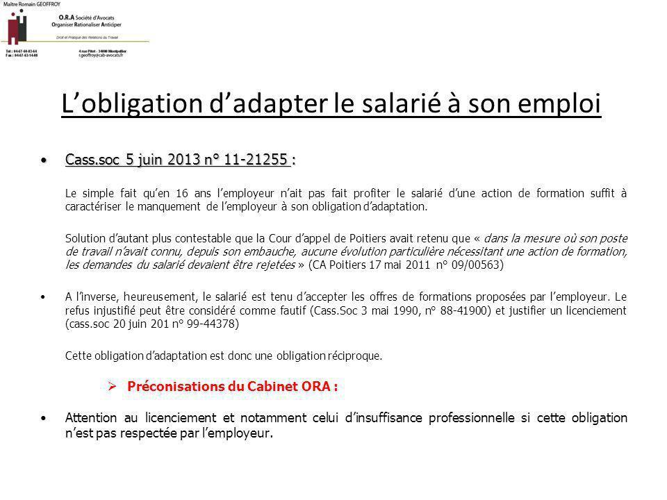 L'obligation d'adapter le salarié à son emploi Cass.soc 5 juin 2013 n° 11-21255 :Cass.soc 5 juin 2013 n° 11-21255 : Le simple fait qu'en 16 ans l'empl