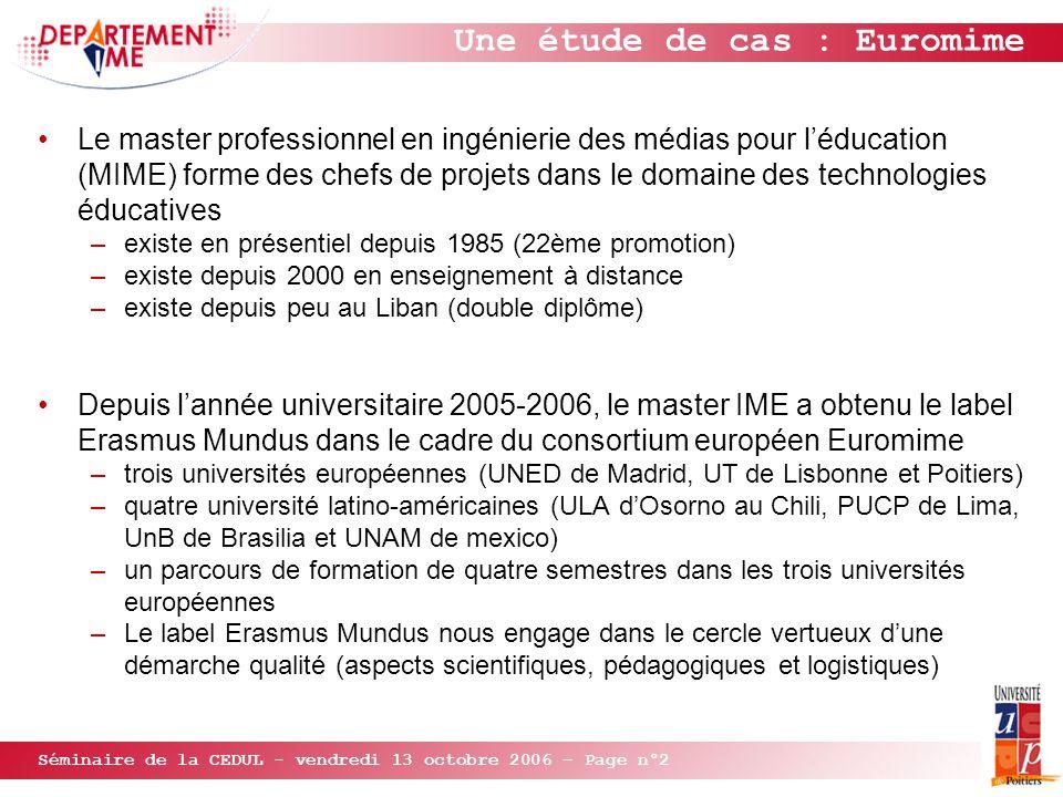 Séminaire de la CEDUL - vendredi 13 octobre 2006 – Page n°2 Une étude de cas : Euromime Le master professionnel en ingénierie des médias pour l'éducation (MIME) forme des chefs de projets dans le domaine des technologies éducatives –existe en présentiel depuis 1985 (22ème promotion) –existe depuis 2000 en enseignement à distance –existe depuis peu au Liban (double diplôme) Depuis l'année universitaire 2005-2006, le master IME a obtenu le label Erasmus Mundus dans le cadre du consortium européen Euromime –trois universités européennes (UNED de Madrid, UT de Lisbonne et Poitiers) –quatre université latino-américaines (ULA d'Osorno au Chili, PUCP de Lima, UnB de Brasilia et UNAM de mexico) –un parcours de formation de quatre semestres dans les trois universités européennes –Le label Erasmus Mundus nous engage dans le cercle vertueux d'une démarche qualité (aspects scientifiques, pédagogiques et logistiques)