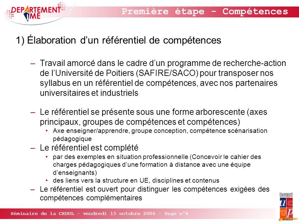 Séminaire de la CEDUL - vendredi 13 octobre 2006 – Page n°4 Première étape - Compétences 1) Élaboration d'un référentiel de compétences –Travail amorcé dans le cadre d'un programme de recherche-action de l'Université de Poitiers (SAFIRE/SACO) pour transposer nos syllabus en un référentiel de compétences, avec nos partenaires universitaires et industriels –Le référentiel se présente sous une forme arborescente (axes principaux, groupes de compétences et compétences) Axe enseigner/apprendre, groupe conception, compétence scénarisation pédagogique –Le référentiel est complété par des exemples en situation professionnelle (Concevoir le cahier des charges pédagogiques d'une formation à distance avec une équipe d'enseignants) des liens vers la structure en UE, disciplines et contenus –Le référentiel est ouvert pour distinguer les compétences exigées des compétences complémentaires
