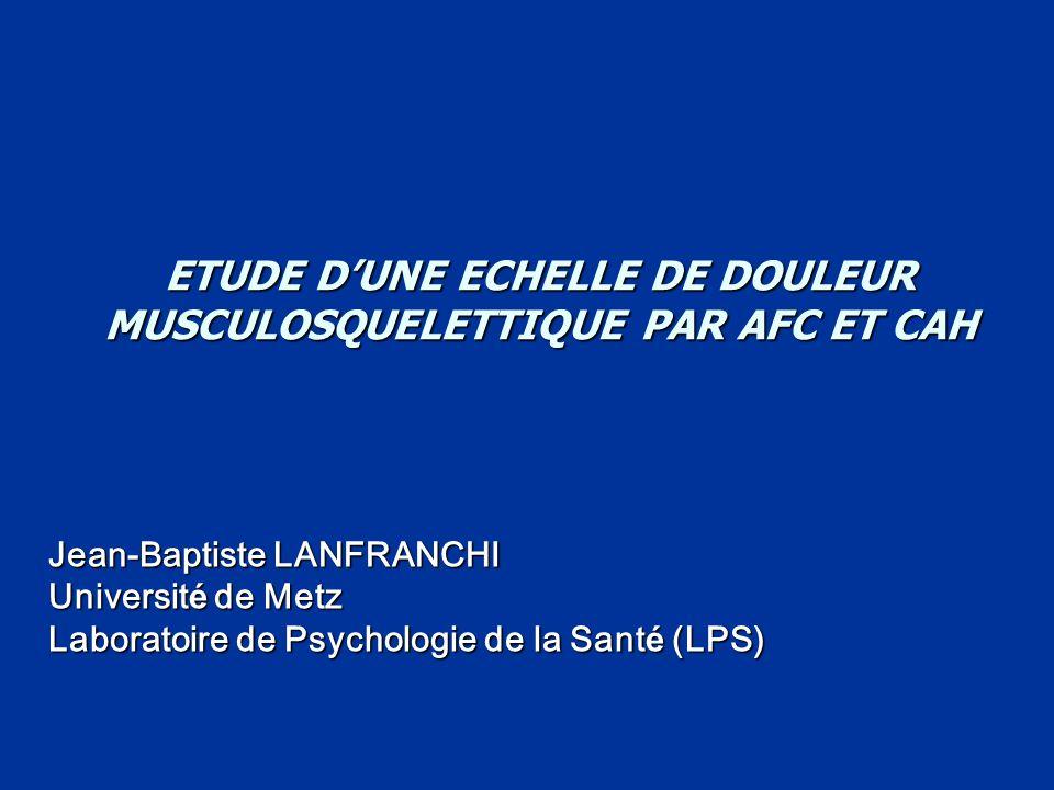 ETUDE D'UNE ECHELLE DE DOULEUR MUSCULOSQUELETTIQUE PAR AFC ET CAH Jean-Baptiste LANFRANCHI Universit é de Metz Laboratoire de Psychologie de la Sant é (LPS)