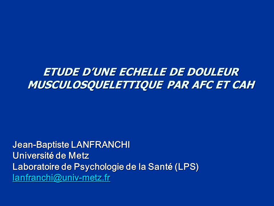 ETUDE D'UNE ECHELLE DE DOULEUR MUSCULOSQUELETTIQUE PAR AFC ET CAH Jean-Baptiste LANFRANCHI Universit é de Metz Laboratoire de Psychologie de la Sant é (LPS) lanfranchi@univ-metz.fr
