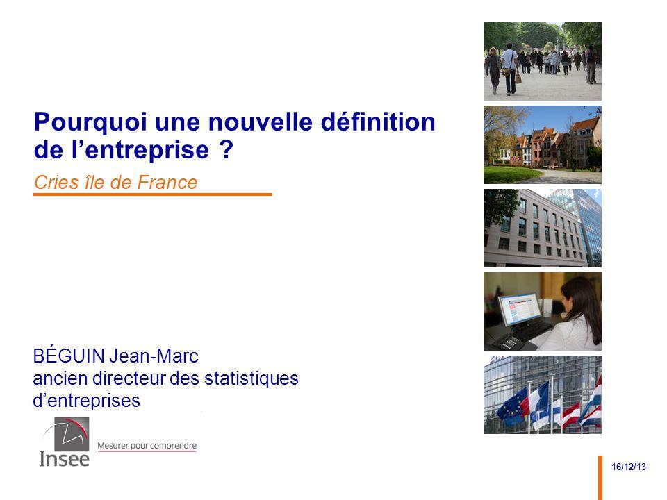 BÉGUIN Jean-Marc ancien directeur des statistiques d'entreprises 16/12/13 Pourquoi une nouvelle définition de l'entreprise ? Cries île de France
