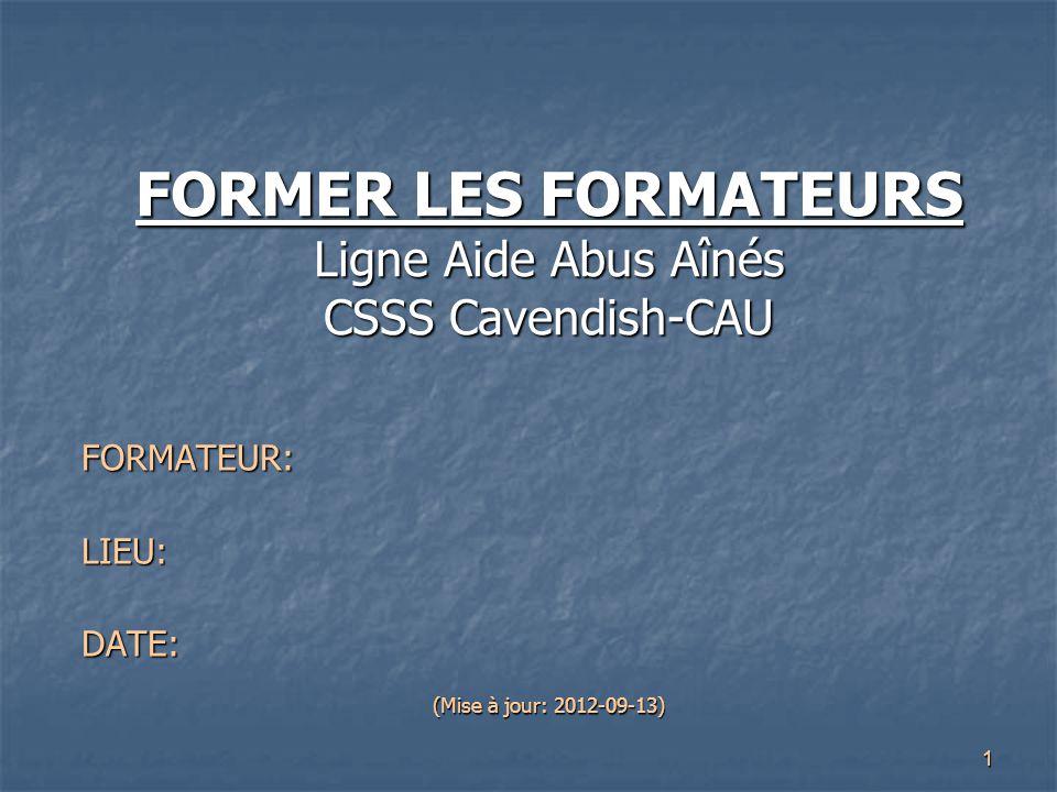 1 FORMER LES FORMATEURS Ligne Aide Abus Aînés CSSS Cavendish-CAU FORMATEUR:LIEU:DATE: (Mise à jour: 2012-09-13)