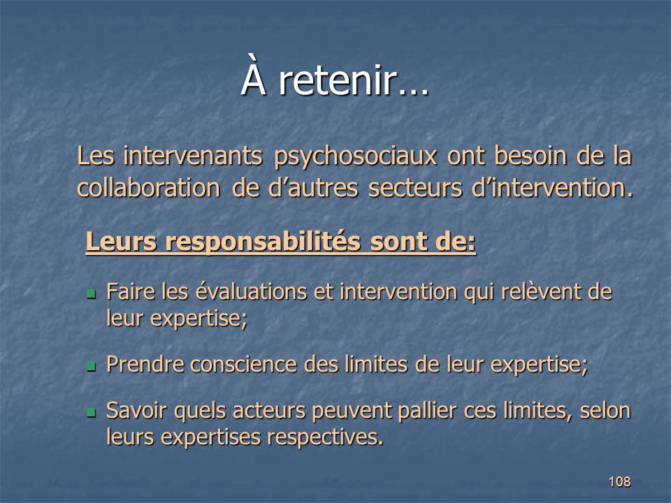 108 À retenir… Les intervenants psychosociaux ont besoin de la collaboration de d'autres secteurs d'intervention. Leurs responsabilités sont de: Faire