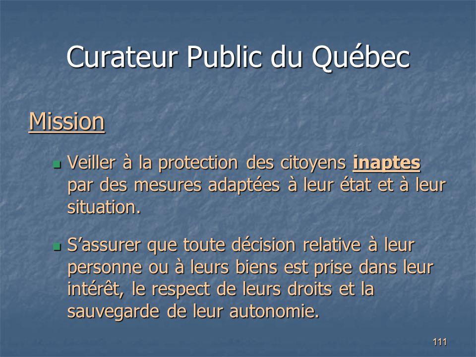 111 Curateur Public du Québec Mission Veiller à la protection des citoyens inaptes par des mesures adaptées à leur état et à leur situation. Veiller à