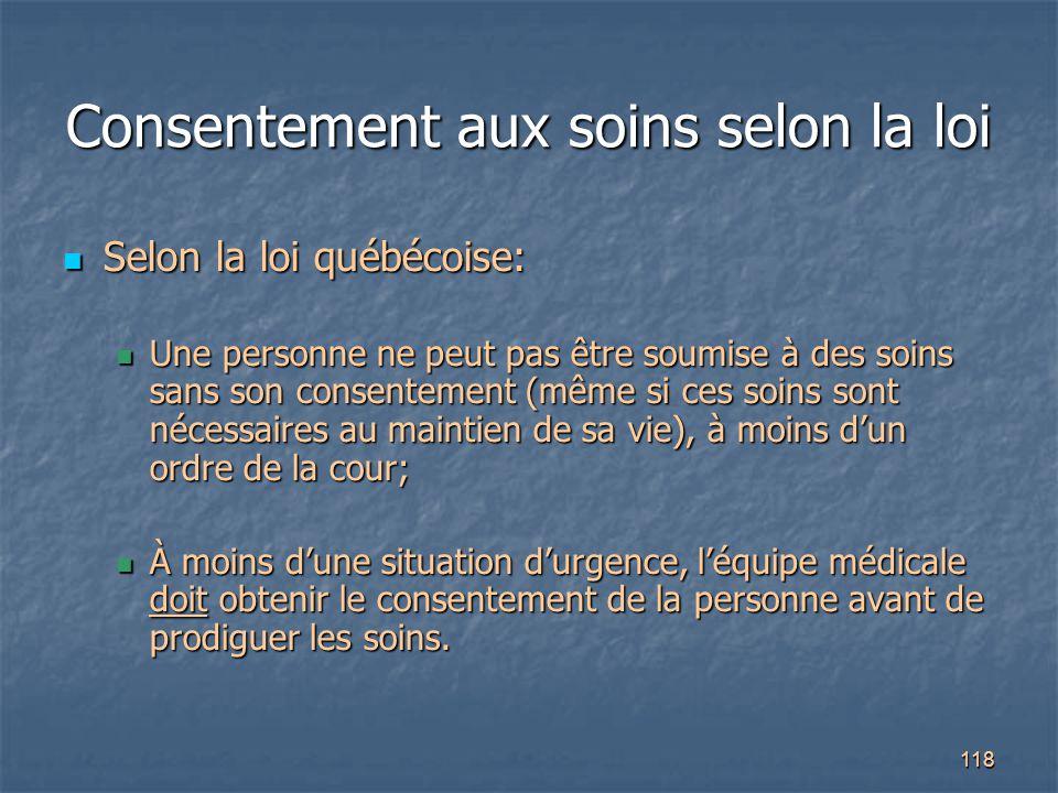 118 Consentement aux soins selon la loi Selon la loi québécoise: Selon la loi québécoise: Une personne ne peut pas être soumise à des soins sans son c