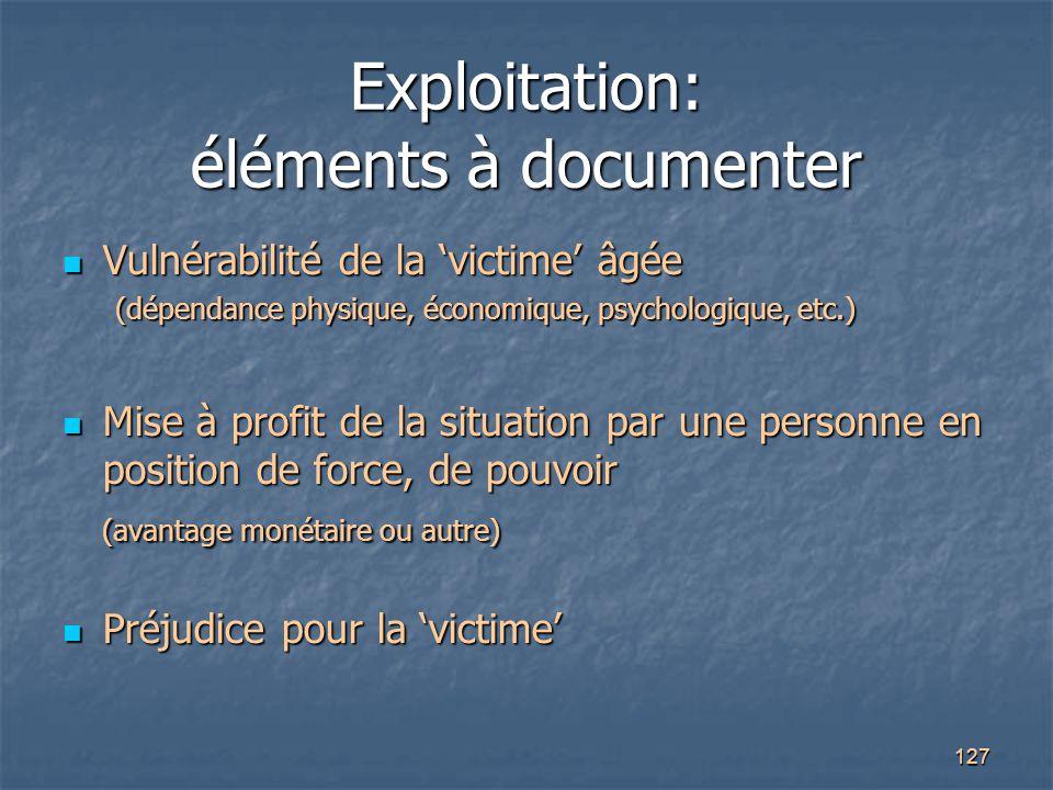 127 Exploitation: éléments à documenter Vulnérabilité de la 'victime' âgée Vulnérabilité de la 'victime' âgée (dépendance physique, économique, psycho