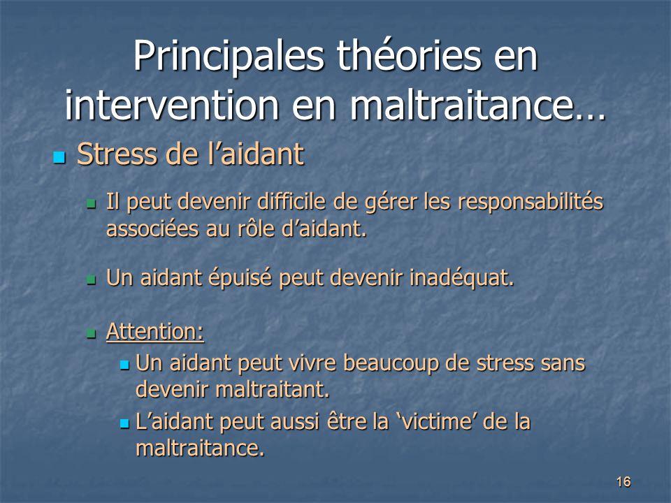 16 Principales théories en intervention en maltraitance… Stress de l'aidant Stress de l'aidant Il peut devenir difficile de gérer les responsabilités