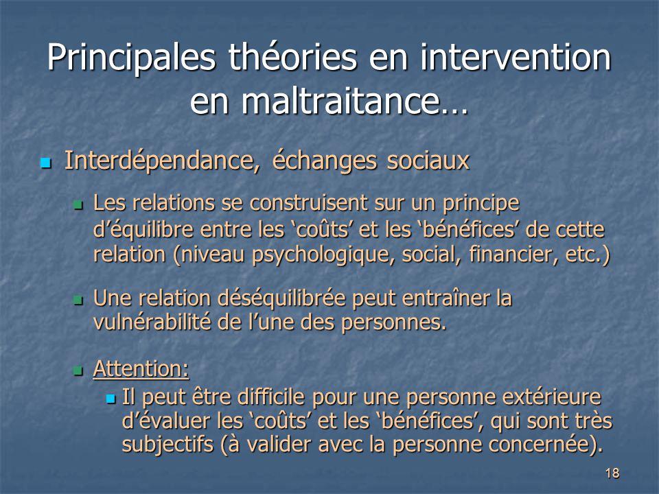 18 Principales théories en intervention en maltraitance… Interdépendance, échanges sociaux Interdépendance, échanges sociaux Les relations se construi