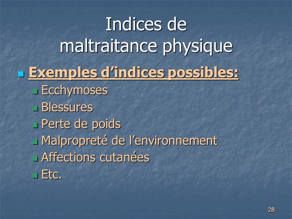 28 Indices de maltraitance physique Exemples d'indices possibles: Exemples d'indices possibles: Ecchymoses Ecchymoses Blessures Blessures Perte de poi
