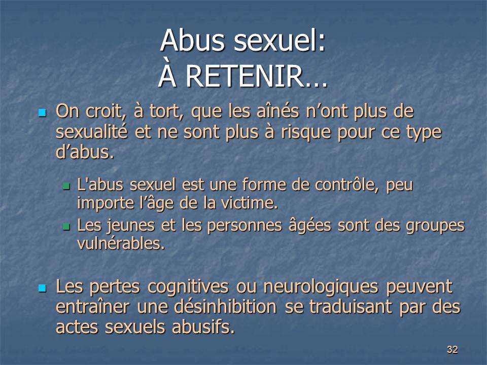 32 Abus sexuel: À RETENIR… On croit, à tort, que les aînés n'ont plus de sexualité et ne sont plus à risque pour ce type d'abus. On croit, à tort, que