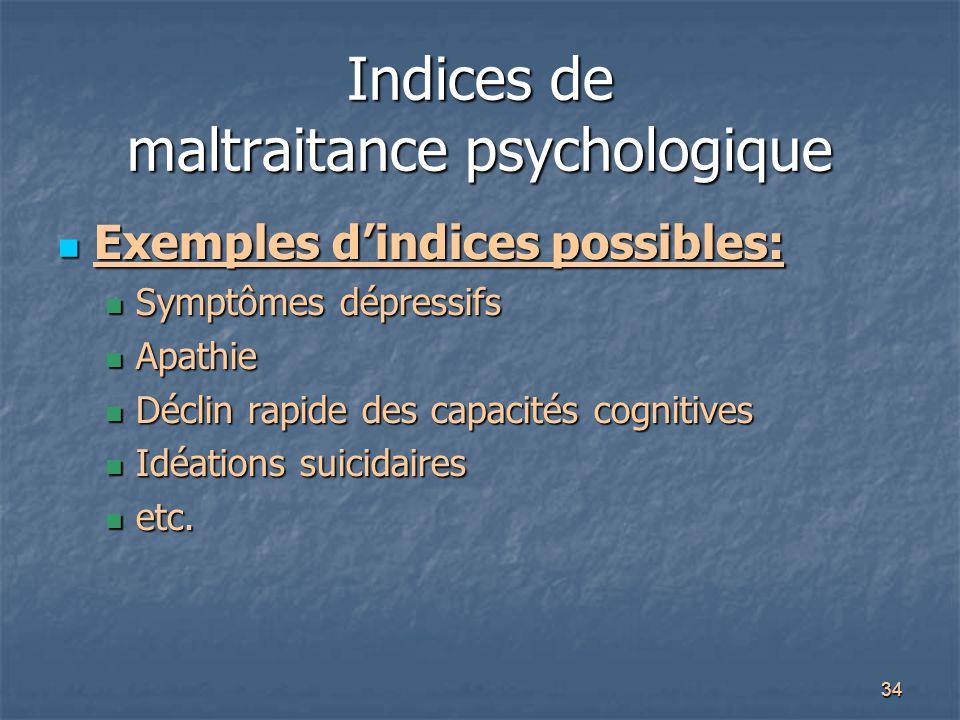 34 Indices de maltraitance psychologique Exemples d'indices possibles: Exemples d'indices possibles: Symptômes dépressifs Symptômes dépressifs Apathie