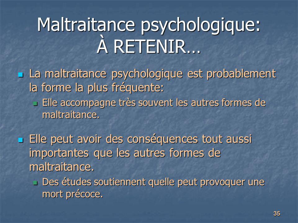 35 Maltraitance psychologique: À RETENIR… La maltraitance psychologique est probablement la forme la plus fréquente: La maltraitance psychologique est
