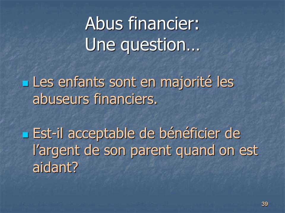 39 Abus financier: Une question… Les enfants sont en majorité les abuseurs financiers. Les enfants sont en majorité les abuseurs financiers. Est-il ac