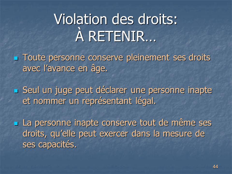 44 Violation des droits: À RETENIR… Toute personne conserve pleinement ses droits avec l'avance en âge. Toute personne conserve pleinement ses droits