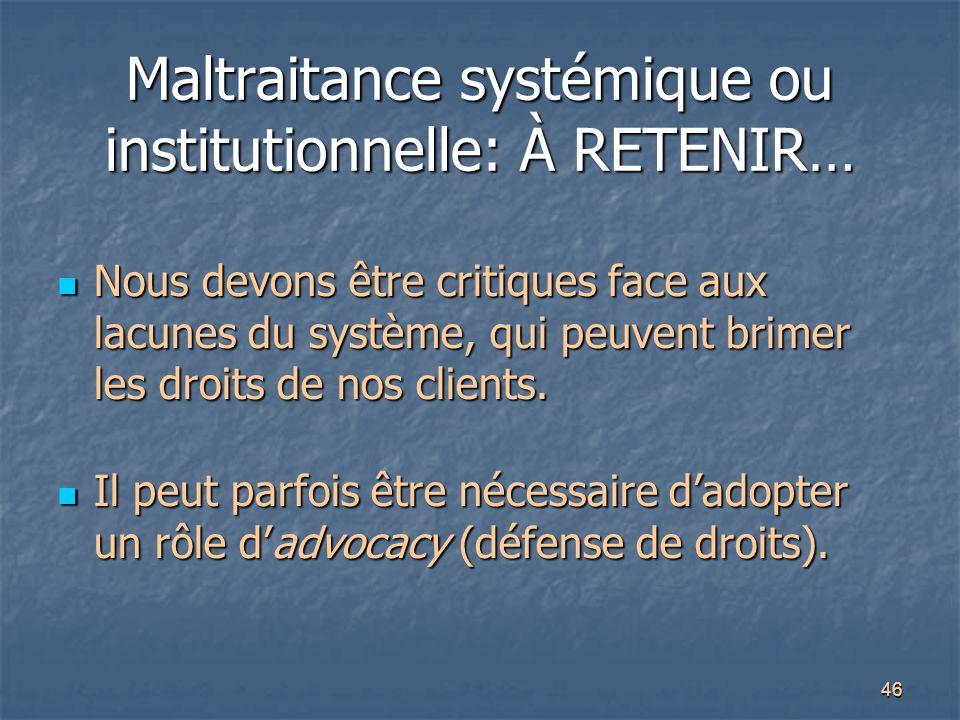 46 Maltraitance systémique ou institutionnelle: À RETENIR… Nous devons être critiques face aux lacunes du système, qui peuvent brimer les droits de no