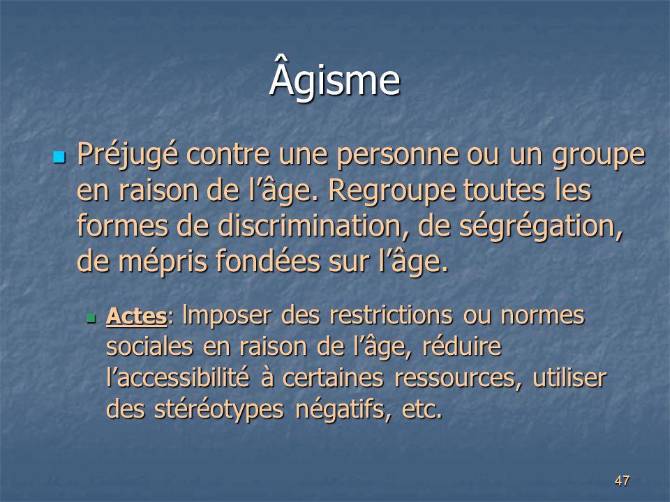 47 Âgisme Préjugé contre une personne ou un groupe en raison de l'âge. Regroupe toutes les formes de discrimination, de ségrégation, de mépris fondées