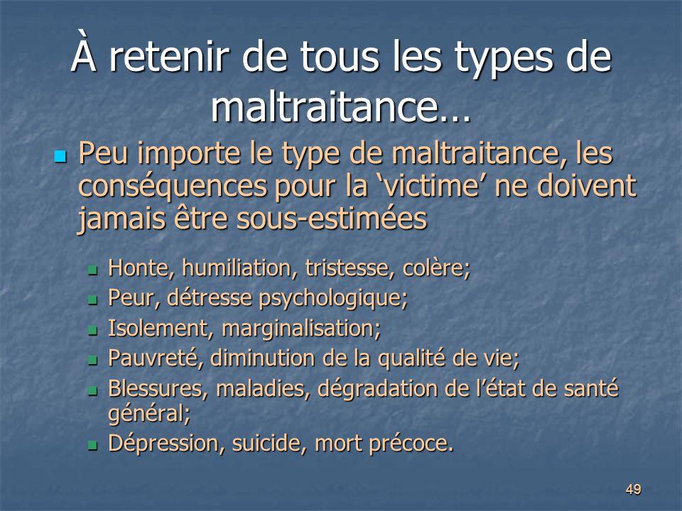 49 À retenir de tous les types de maltraitance… Peu importe le type de maltraitance, les conséquences pour la 'victime' ne doivent jamais être sous-es