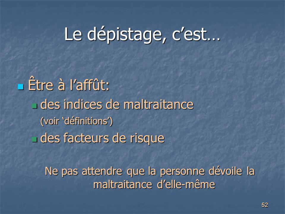 52 Le dépistage, c'est… Être à l'affût: Être à l'affût: des indices de maltraitance (voir 'définitions') des indices de maltraitance (voir 'définition