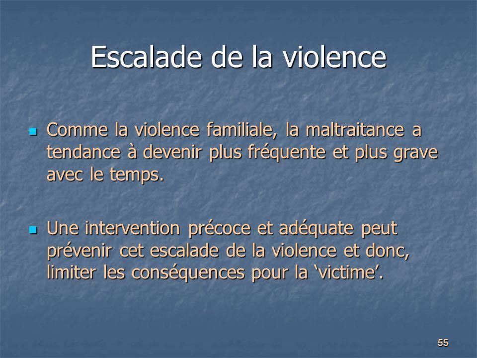 55 Escalade de la violence Comme la violence familiale, la maltraitance a tendance à devenir plus fréquente et plus grave avec le temps. Comme la viol