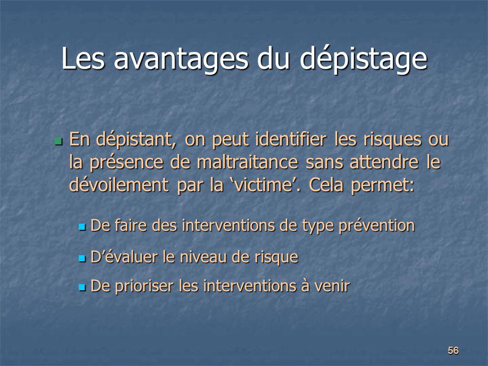 56 Les avantages du dépistage En dépistant, on peut identifier les risques ou la présence de maltraitance sans attendre le dévoilement par la 'victime