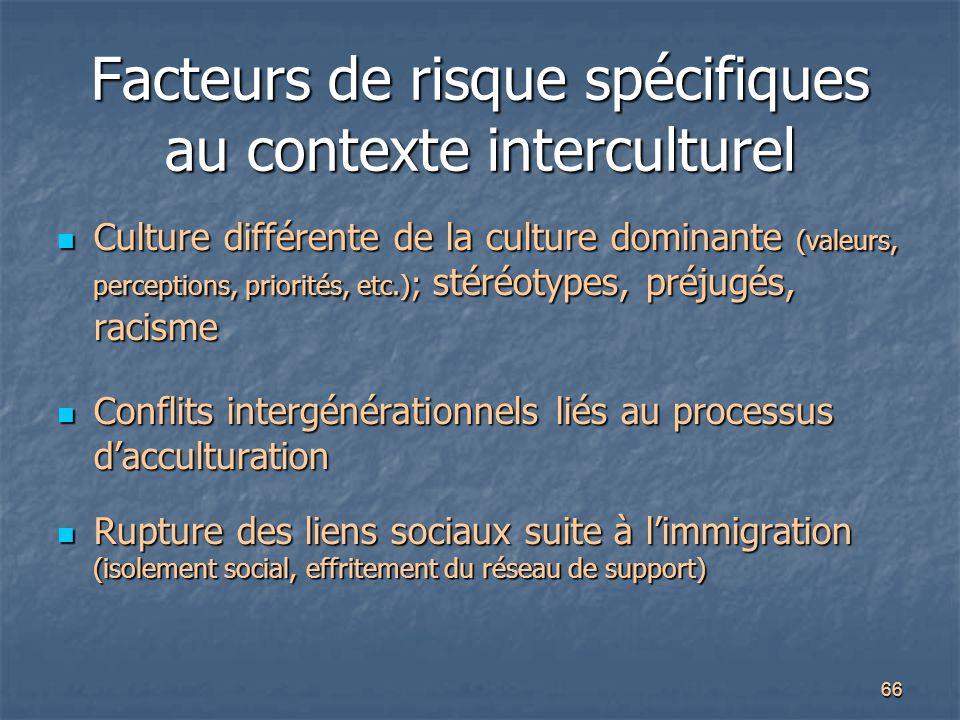 66 Facteurs de risque spécifiques au contexte interculturel Culture différente de la culture dominante (valeurs, perceptions, priorités, etc.) ; stéré