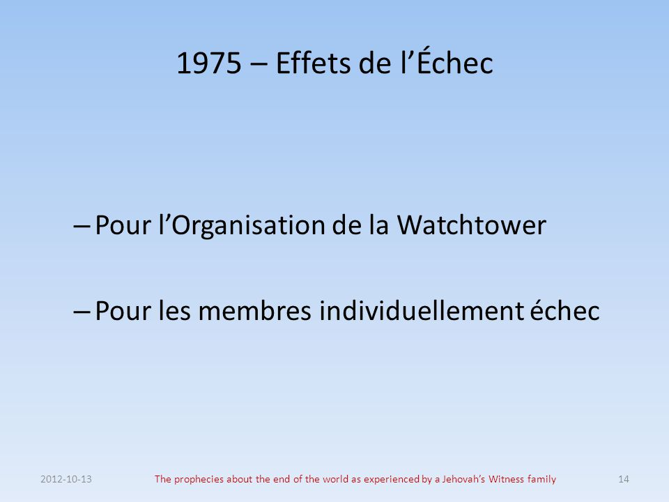 1975 – Effets de l'Échec – Pour l'Organisation de la Watchtower – Pour les membres individuellement échec 2012-10-13The prophecies about the end of th