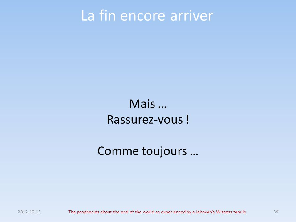 La fin encore arriver Mais … Rassurez-vous ! Comme toujours … 2012-10-13The prophecies about the end of the world as experienced by a Jehovah's Witnes