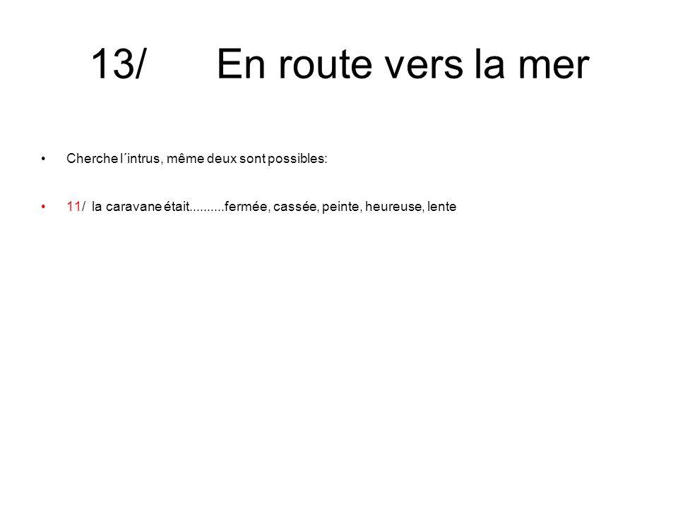 13/ En route vers la mer Cherche l´intrus, même deux sont possibles: 11/ la caravane était..........fermée, cassée, peinte, heureuse, lente