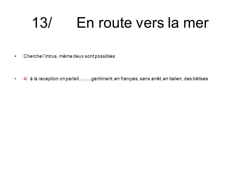 13/ En route vers la mer Cherche l´intrus, même deux sont possibles: 4/ à la reception on parlait..........gentiment, en français, sans arrêt, en italien, des bêtises