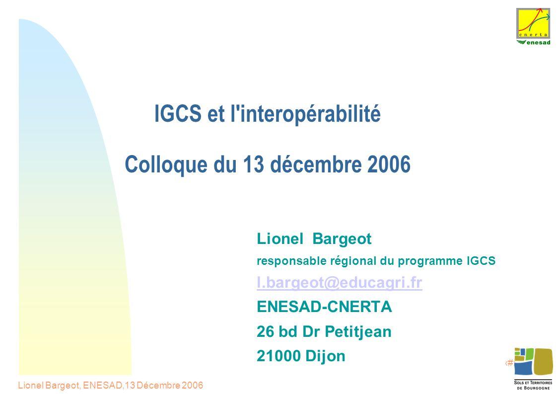 1 Lionel Bargeot, ENESAD,13 Décembre 2006 IGCS et l interopérabilité Colloque du 13 décembre 2006 Lionel Bargeot responsable régional du programme IGCS l.bargeot@educagri.fr ENESAD-CNERTA 26 bd Dr Petitjean 21000 Dijon