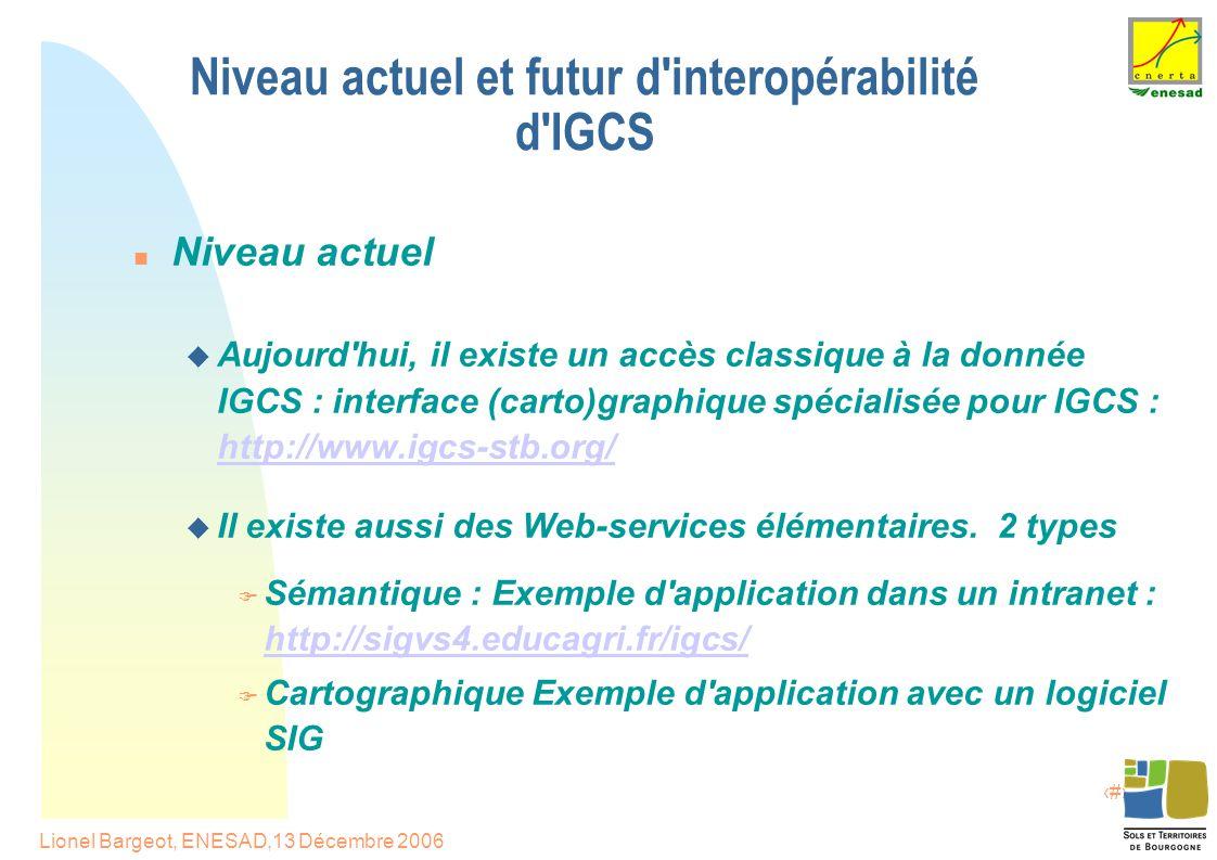 11 Lionel Bargeot, ENESAD,13 Décembre 2006 Niveau actuel et futur d interopérabilité d IGCS Niveau actuel  Aujourd hui, il existe un accès classique à la donnée IGCS : interface (carto)graphique spécialisée pour IGCS : http://www.igcs-stb.org/ http://www.igcs-stb.org/  Il existe aussi des Web-services élémentaires.