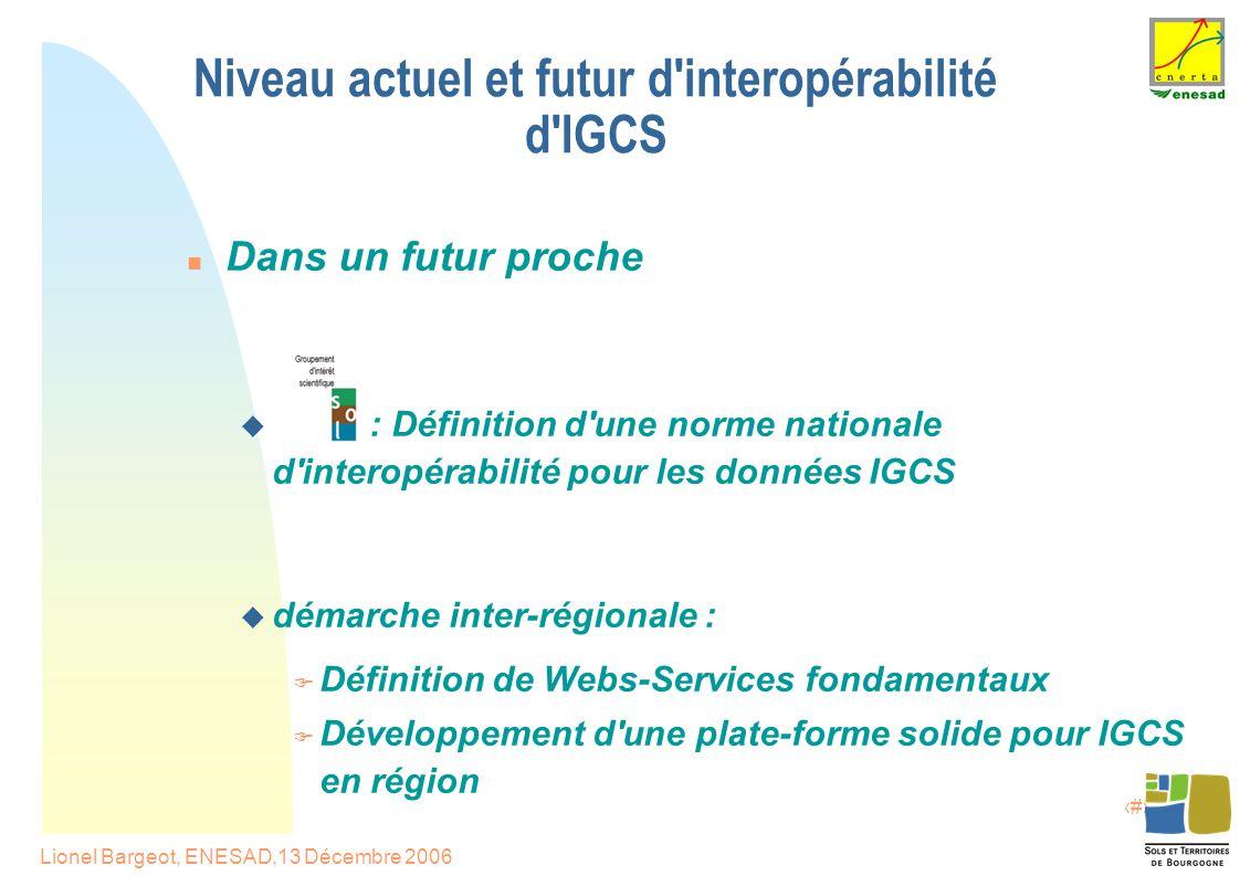 17 Lionel Bargeot, ENESAD,13 Décembre 2006 Niveau actuel et futur d interopérabilité d IGCS Dans un futur proche  : Définition d une norme nationale d interopérabilité pour les données IGCS  démarche inter-régionale :  Définition de Webs-Services fondamentaux  Développement d une plate-forme solide pour IGCS en région