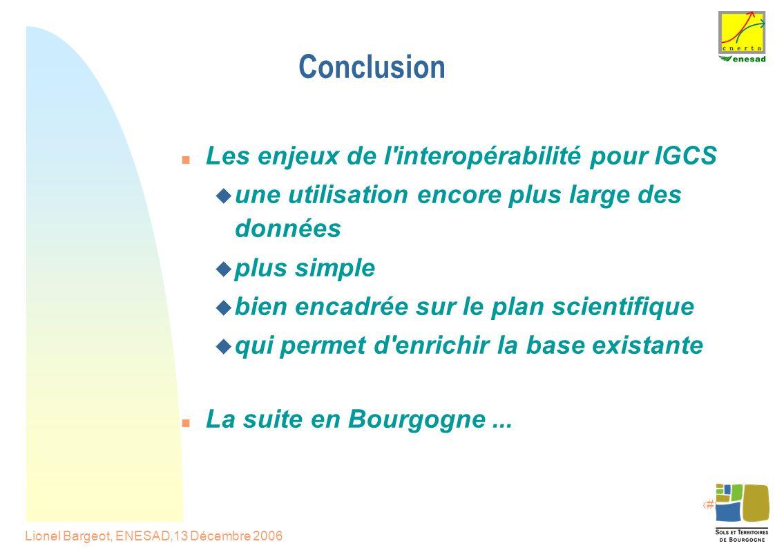 19 Lionel Bargeot, ENESAD,13 Décembre 2006 Conclusion Les enjeux de l interopérabilité pour IGCS  une utilisation encore plus large des données  plus simple  bien encadrée sur le plan scientifique  qui permet d enrichir la base existante La suite en Bourgogne...
